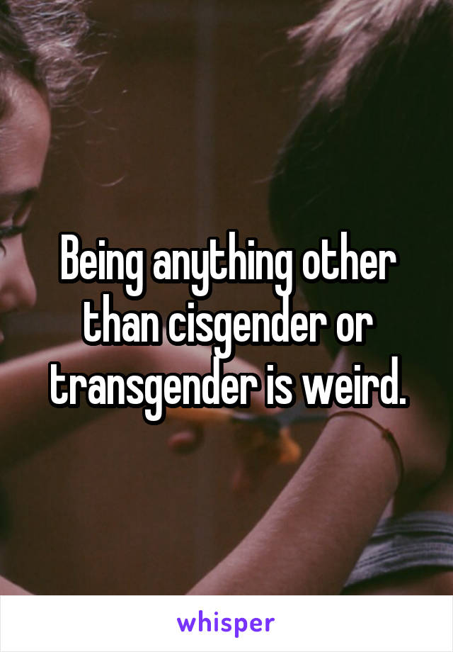 Being anything other than cisgender or transgender is weird.
