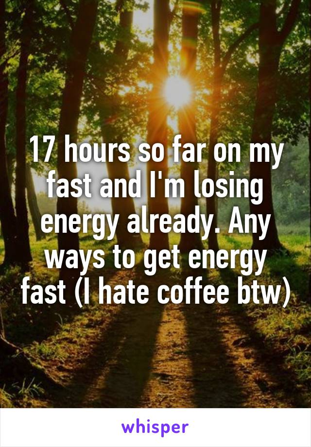 17 hours so far on my fast and I'm losing energy already. Any ways to get energy fast (I hate coffee btw)