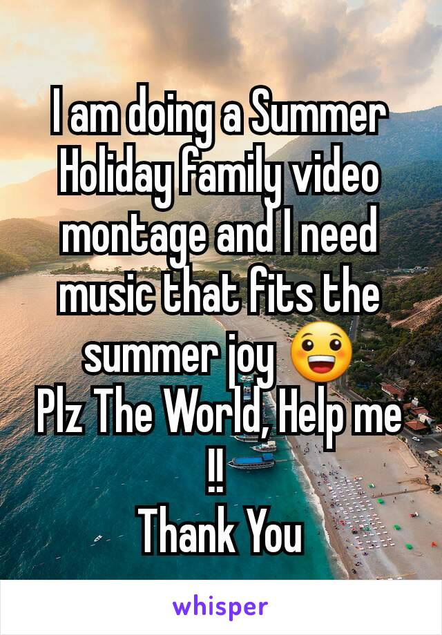 I am doing a Summer Holiday family video montage and I need music that fits the summer joy 😀 Plz The World, Help me !!  Thank You