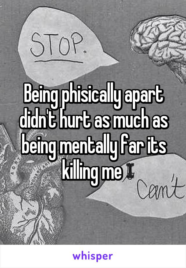 Being phisically apart didn't hurt as much as being mentally far its killing me
