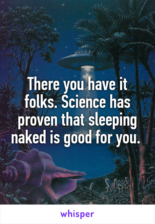 There you have it folks. Science has proven that sleeping naked is good for you.