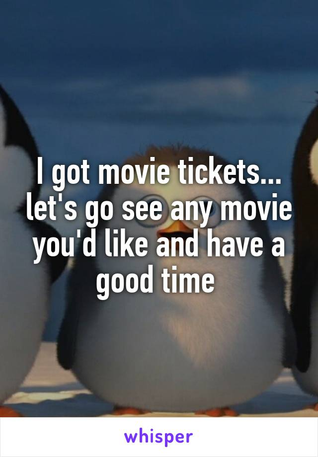 I got movie tickets... let's go see any movie you'd like and have a good time