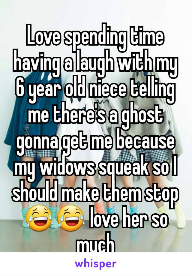 Love spending time having a laugh with my 6 year old niece telling me there's a ghost gonna get me because my widows squeak so I should make them stop 😂😂 love her so much