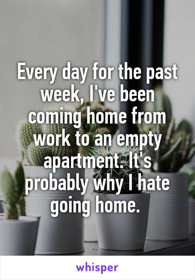 Every day for the past week, I've been coming home from work to an empty apartment. It's probably why I hate going home.