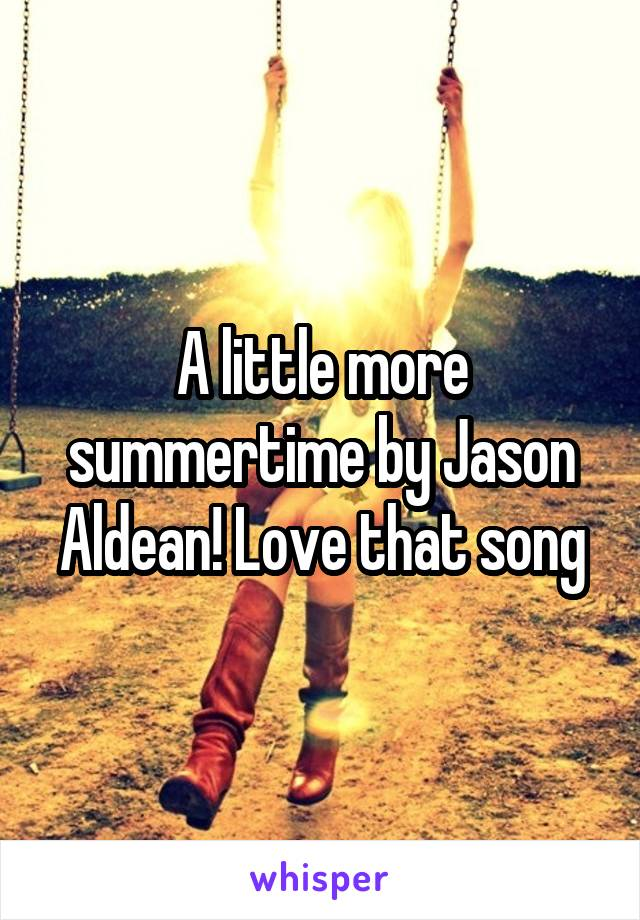 A little more summertime by Jason Aldean! Love that song