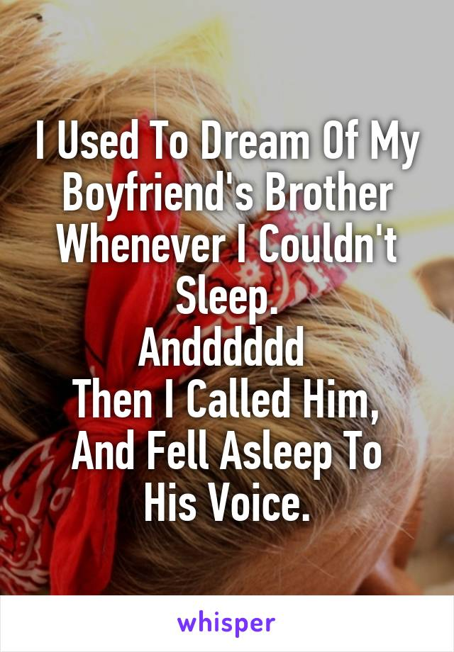 I Used To Dream Of My Boyfriend's Brother Whenever I Couldn't Sleep. Andddddd  Then I Called Him, And Fell Asleep To His Voice.
