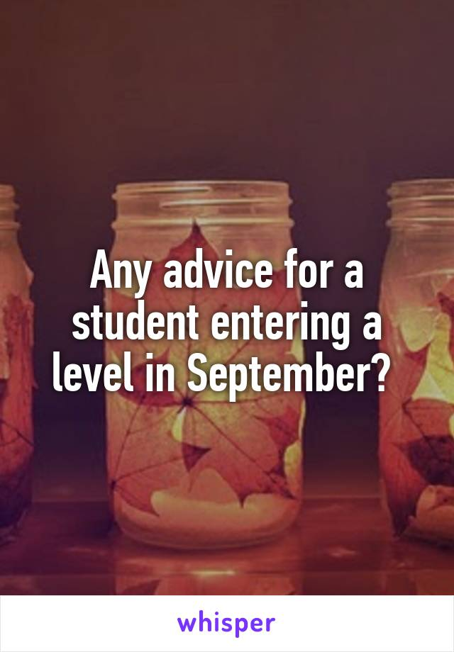 Any advice for a student entering a level in September?