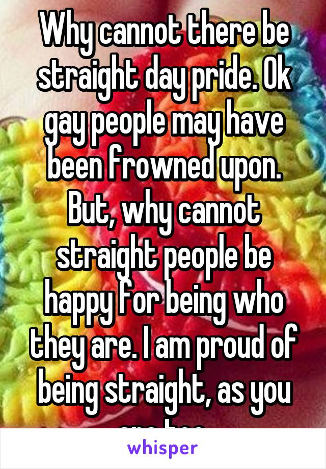 Why cannot there be straight day pride. Ok gay people may have been frowned upon. But, why cannot straight people be happy for being who they are. I am proud of being straight, as you are too.