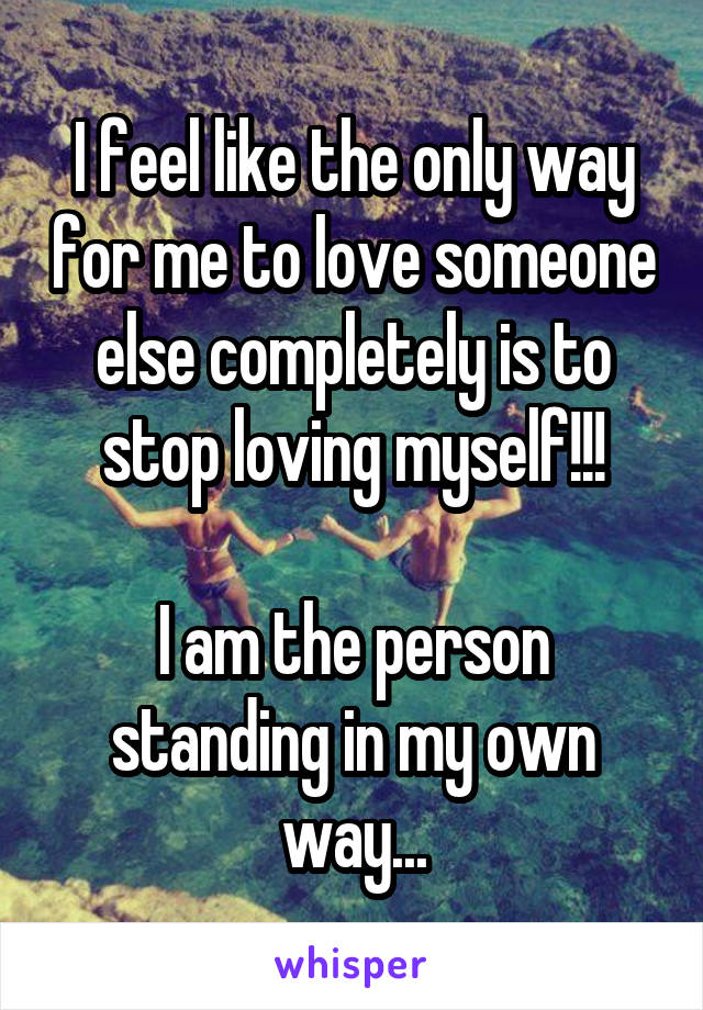 I feel like the only way for me to love someone else completely is to stop loving myself!!!  I am the person standing in my own way...