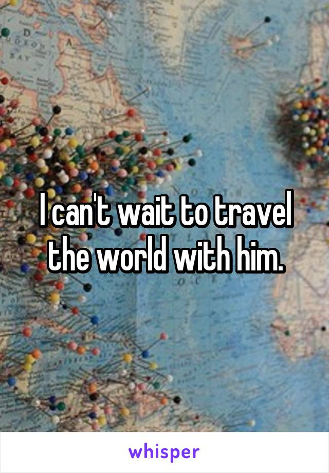 I can't wait to travel the world with him.