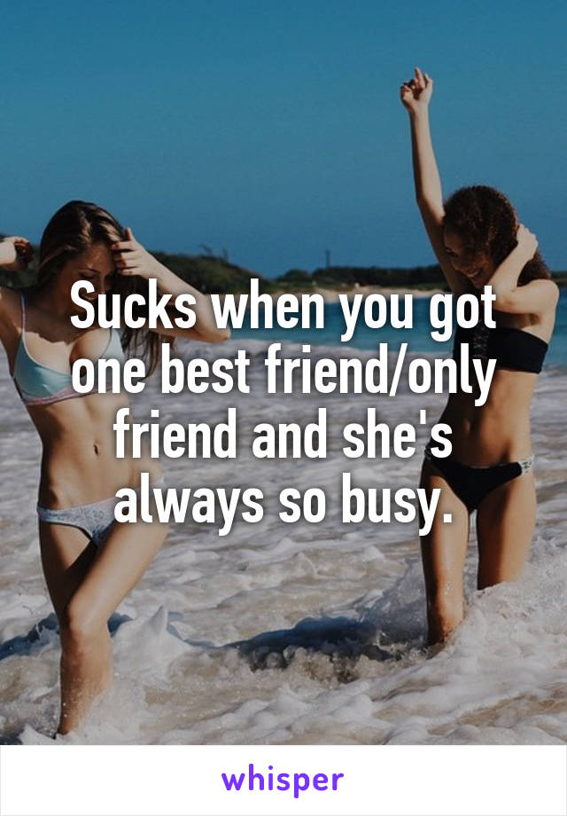 Sucks when you got one best friend/only friend and she's always so busy.