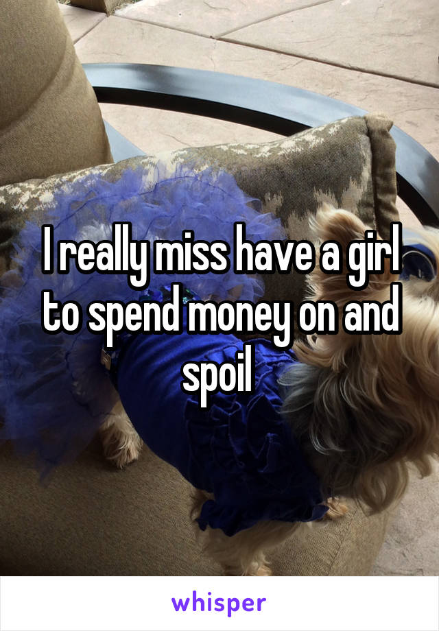 I really miss have a girl to spend money on and spoil