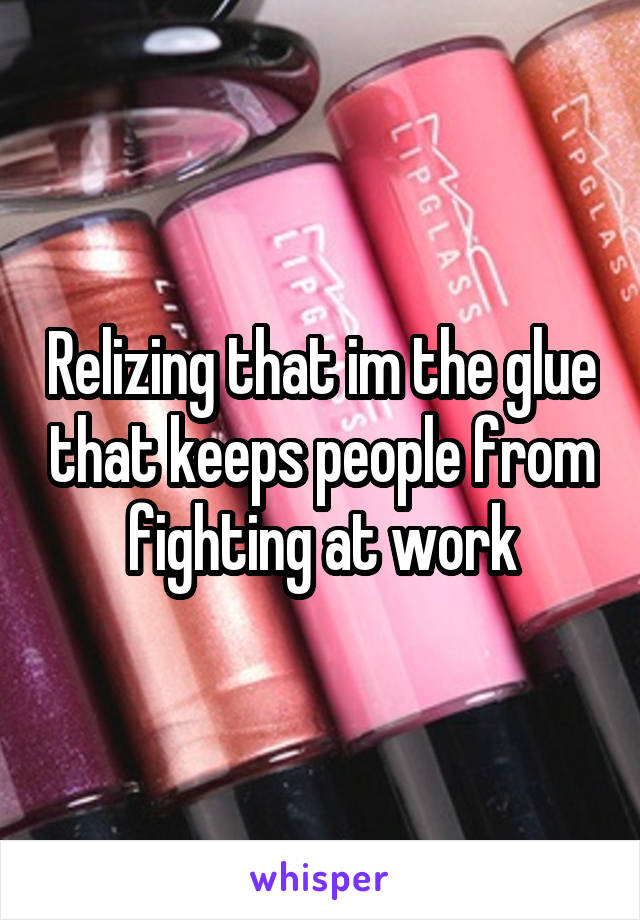 Relizing that im the glue that keeps people from fighting at work