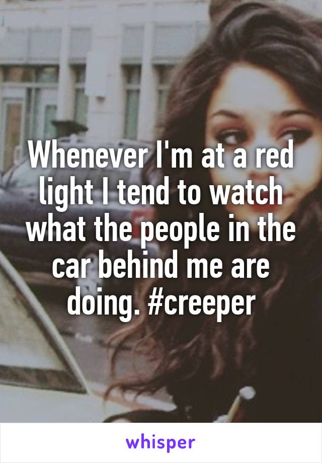 Whenever I'm at a red light I tend to watch what the people in the car behind me are doing. #creeper