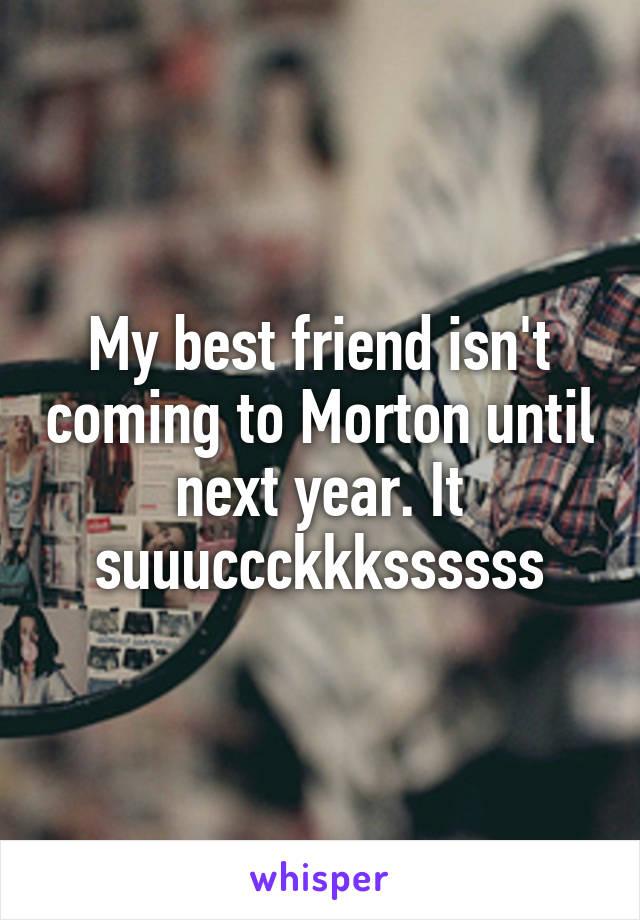 My best friend isn't coming to Morton until next year. It suuuccckkkssssss