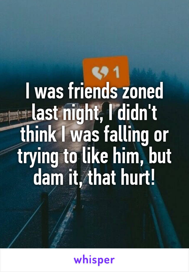 I was friends zoned last night, I didn't think I was falling or trying to like him, but dam it, that hurt!