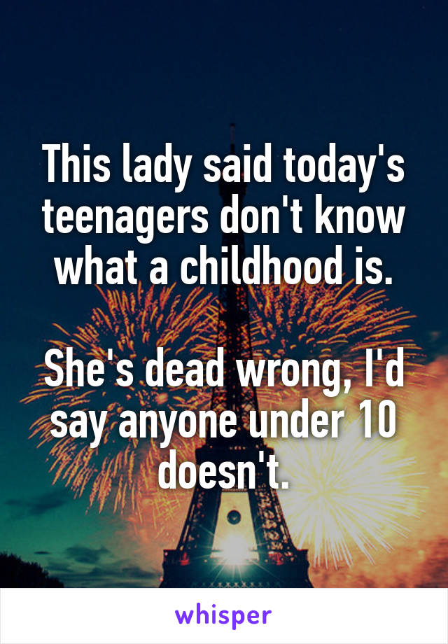 This lady said today's teenagers don't know what a childhood is.  She's dead wrong, I'd say anyone under 10 doesn't.