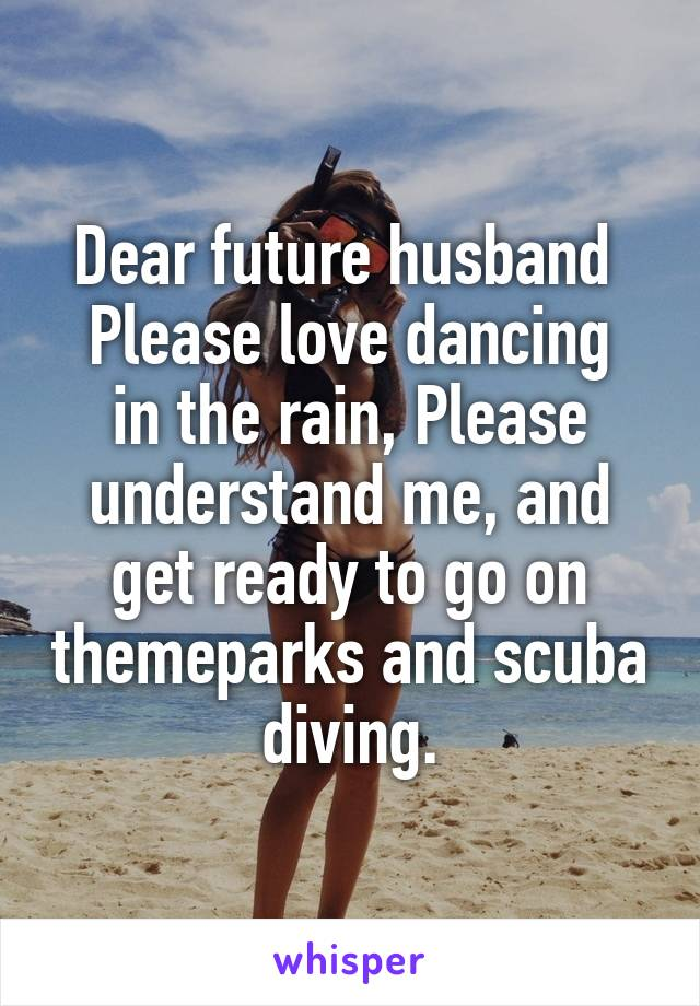 Dear future husband  Please love dancing in the rain, Please understand me, and get ready to go on themeparks and scuba diving.