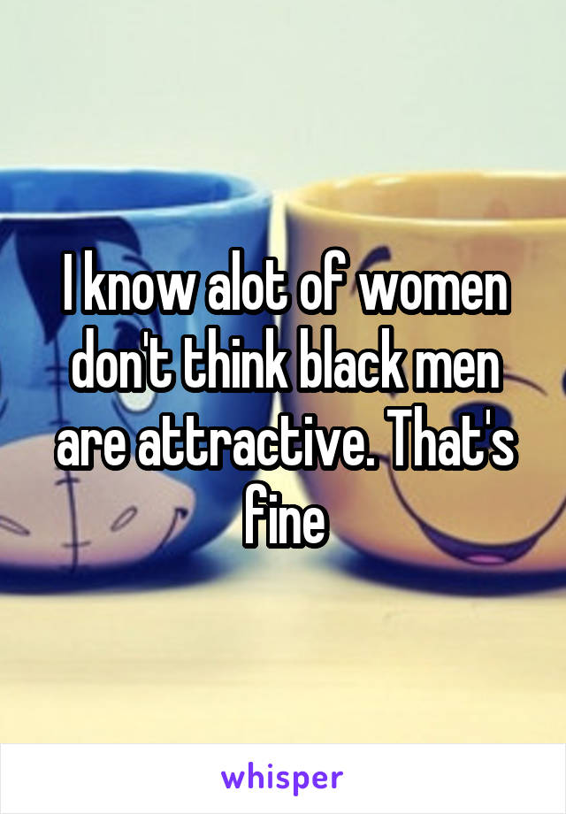 I know alot of women don't think black men are attractive. That's fine