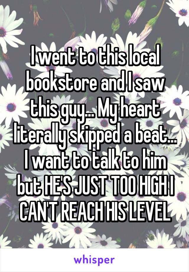 I went to this local bookstore and I saw this guy... My heart literally skipped a beat... I want to talk to him but HE'S JUST TOO HIGH I CAN'T REACH HIS LEVEL