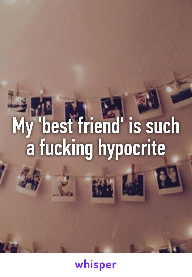 My 'best friend' is such a fucking hypocrite