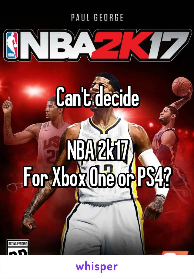 Can't decide  NBA 2k17 For Xbox One or PS4?