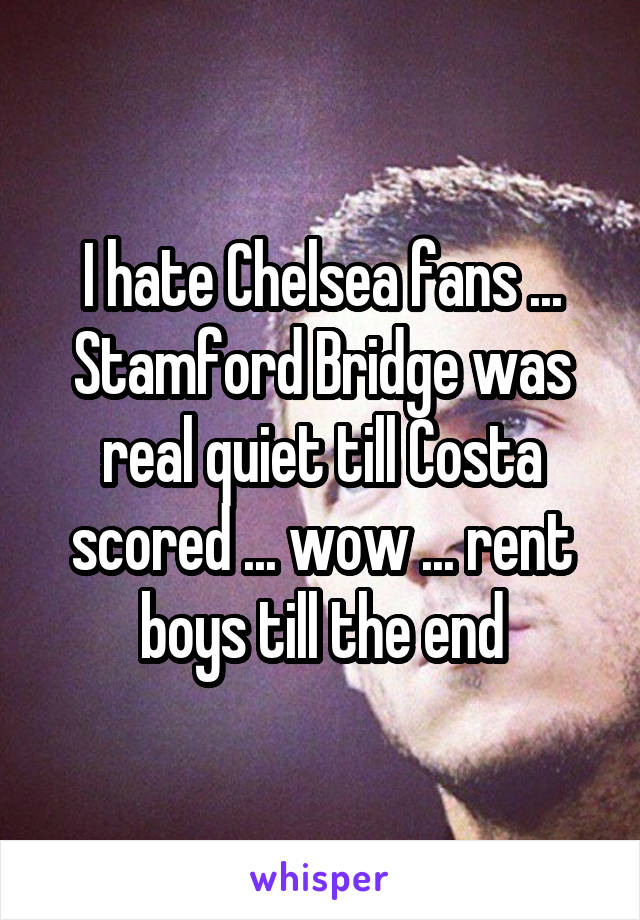 I hate Chelsea fans ... Stamford Bridge was real quiet till Costa scored ... wow ... rent boys till the end