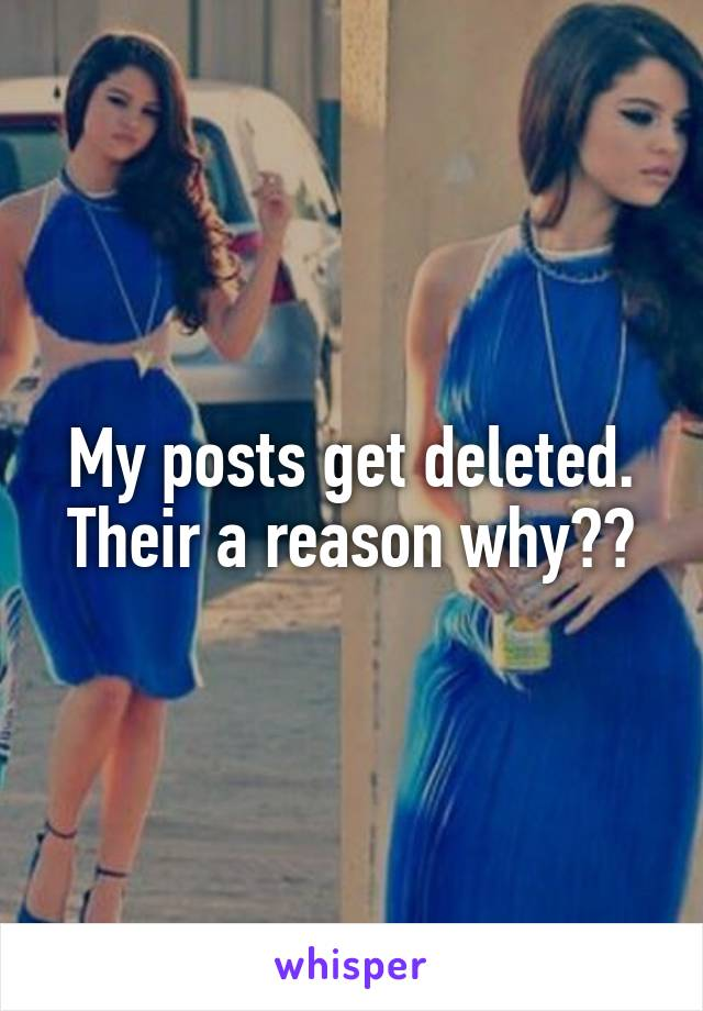 My posts get deleted. Their a reason why??