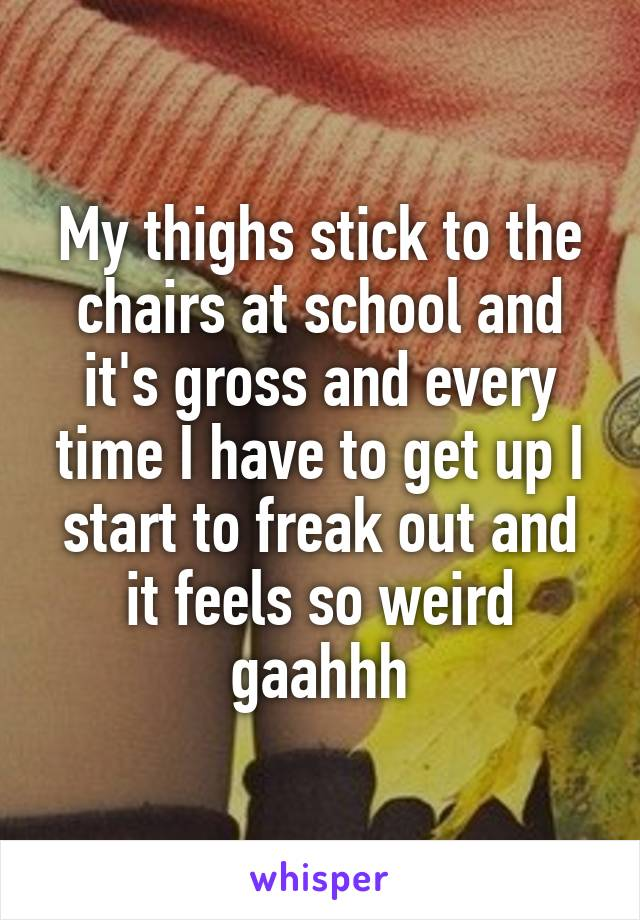 My thighs stick to the chairs at school and it's gross and every time I have to get up I start to freak out and it feels so weird gaahhh