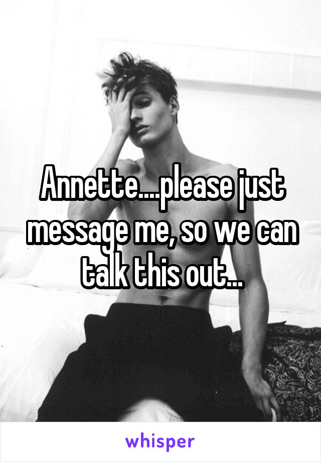 Annette....please just message me, so we can talk this out...