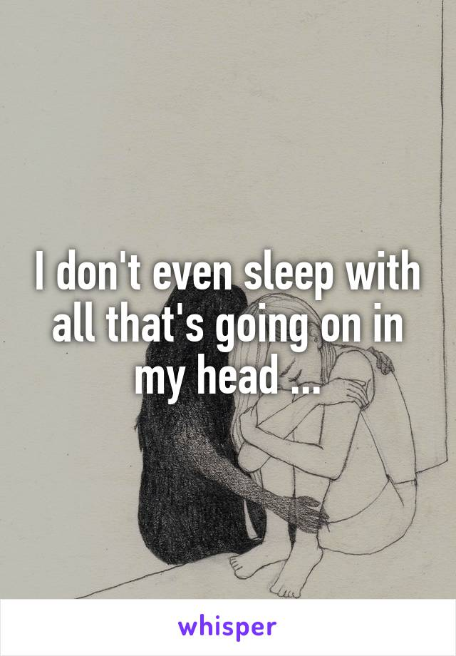 I don't even sleep with all that's going on in my head ...