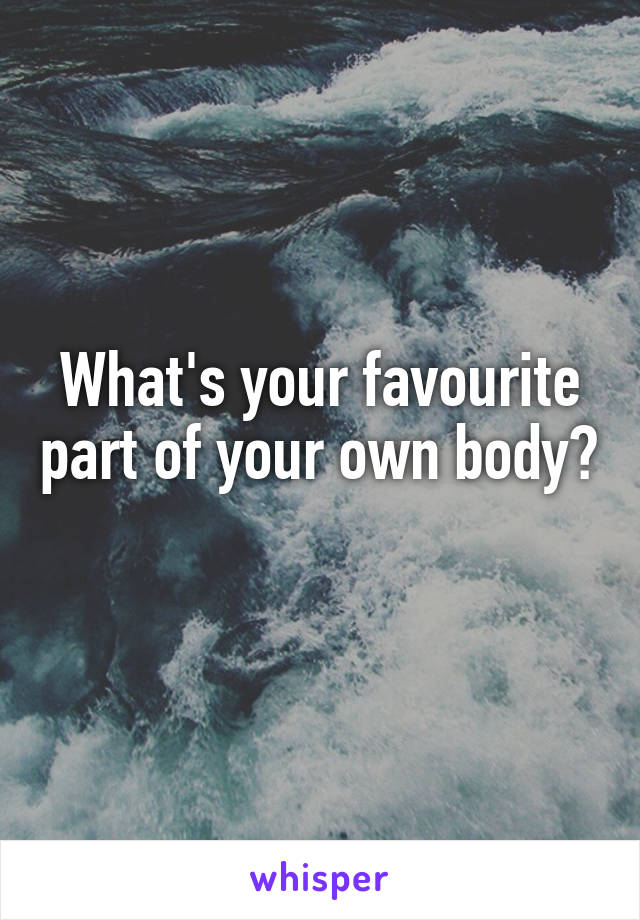 What's your favourite part of your own body?