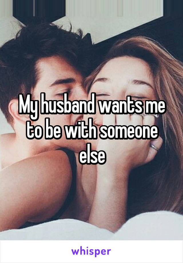 My husband wants me to be with someone else