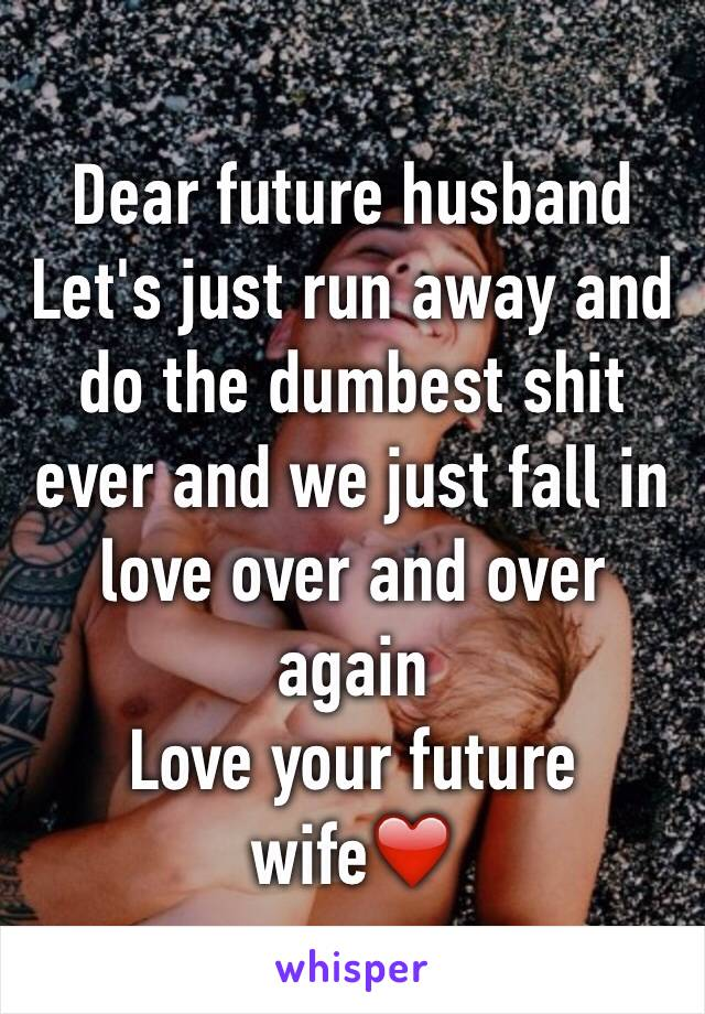 Dear future husband  Let's just run away and do the dumbest shit ever and we just fall in love over and over again  Love your future wife❤️