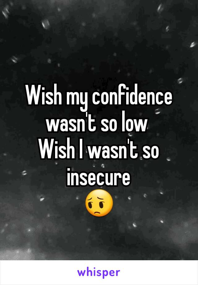 Wish my confidence wasn't so low  Wish I wasn't so insecure 😔