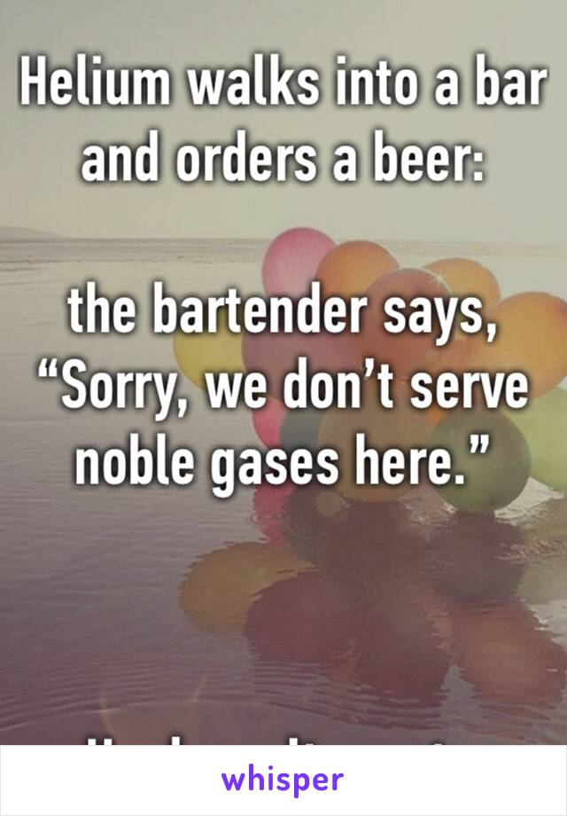 "Helium walks into a bar and orders a beer:   the bartender says, ""Sorry, we don't serve noble gases here.""     -He doesn't react...."
