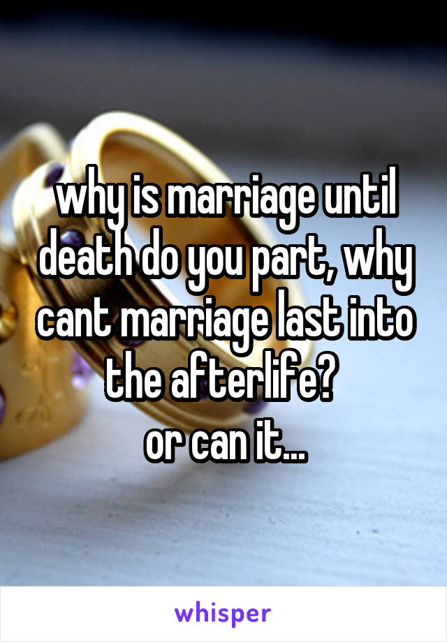 why is marriage until death do you part, why cant marriage last into the afterlife?  or can it...