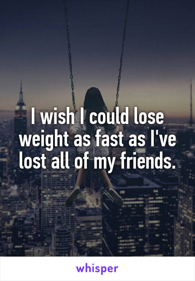 I wish I could lose weight as fast as I've lost all of my friends.