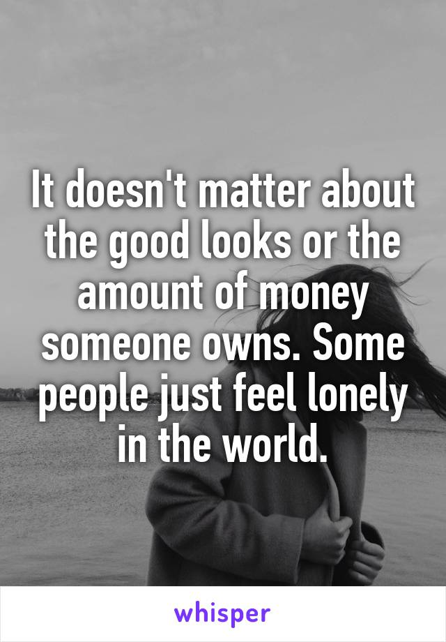 It doesn't matter about the good looks or the amount of money someone owns. Some people just feel lonely in the world.