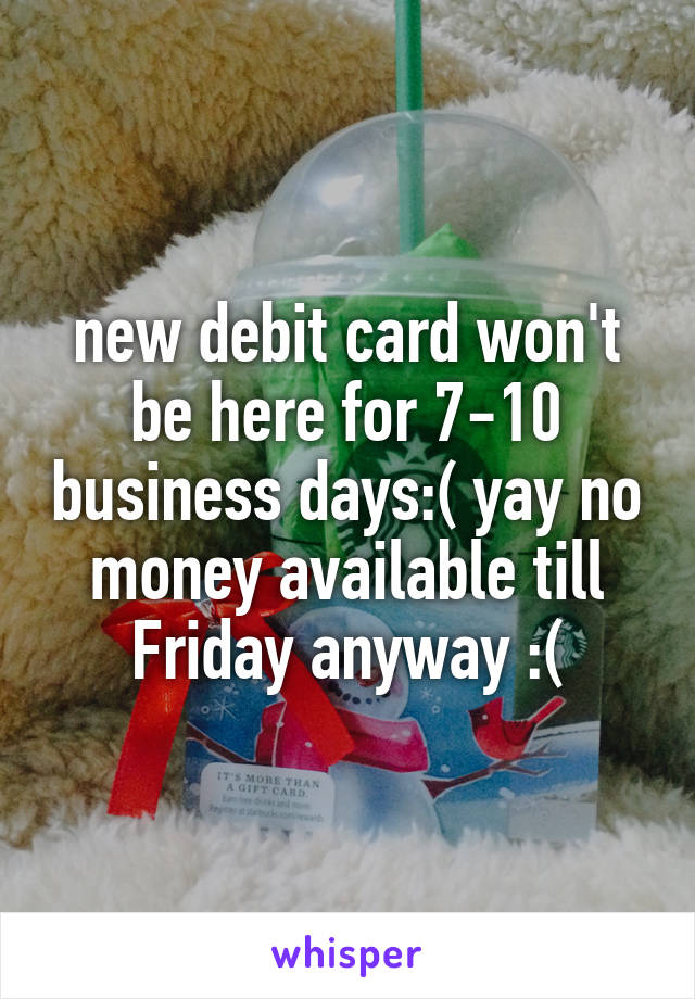 new debit card won't be here for 7-10 business days:( yay no money available till Friday anyway :(