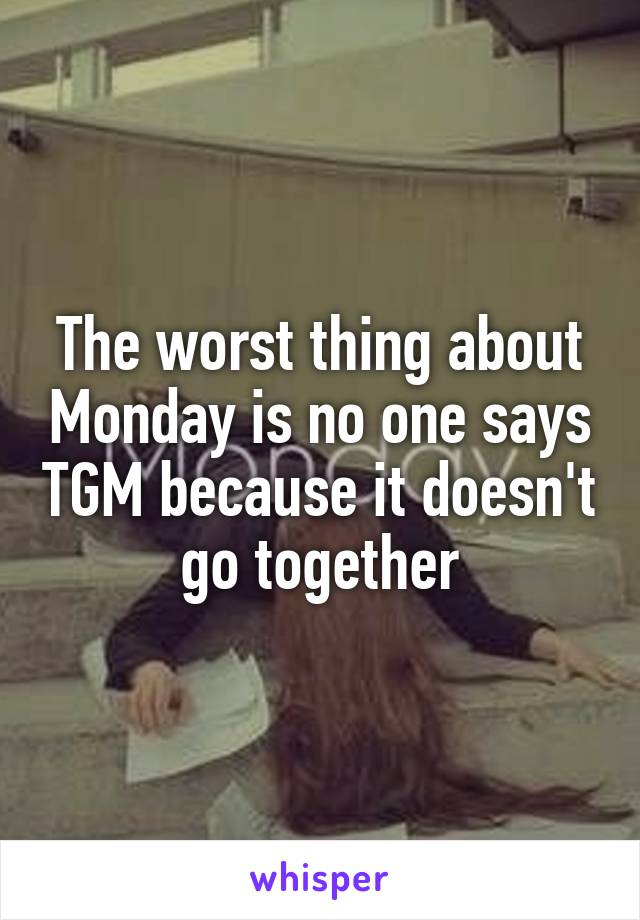 The worst thing about Monday is no one says TGM because it doesn't  go together