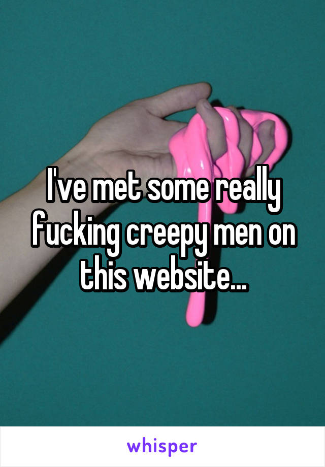 I've met some really fucking creepy men on this website...