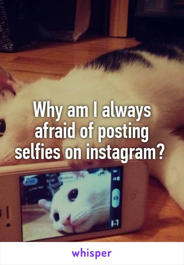 Why am I always afraid of posting selfies on instagram?