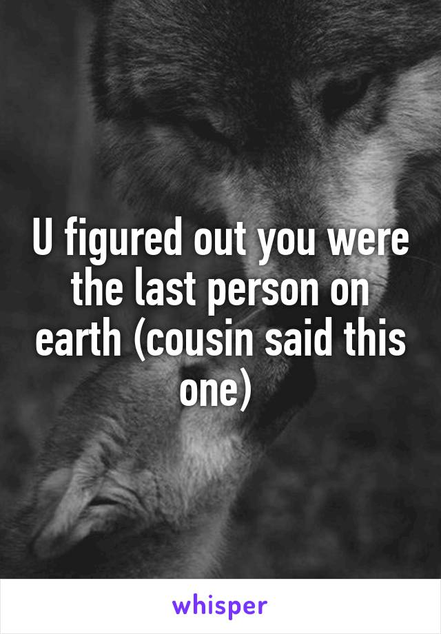 U figured out you were the last person on earth (cousin said this one)