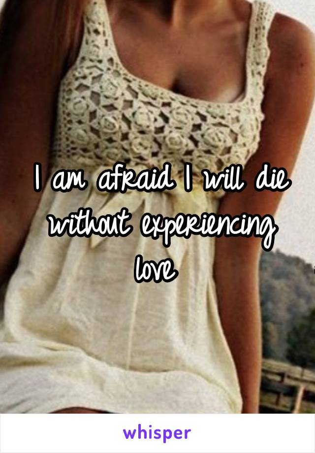 I am afraid I will die without experiencing love