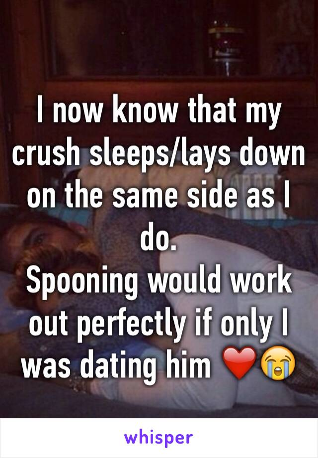 I now know that my crush sleeps/lays down on the same side as I do.  Spooning would work out perfectly if only I was dating him ❤️😭