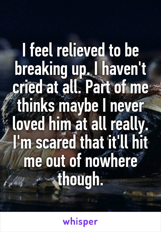 I feel relieved to be breaking up. I haven't cried at all. Part of me thinks maybe I never loved him at all really. I'm scared that it'll hit me out of nowhere though.