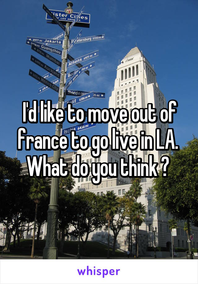 I'd like to move out of france to go live in LA.  What do you think ?