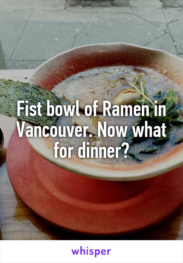 Fist bowl of Ramen in Vancouver. Now what for dinner?