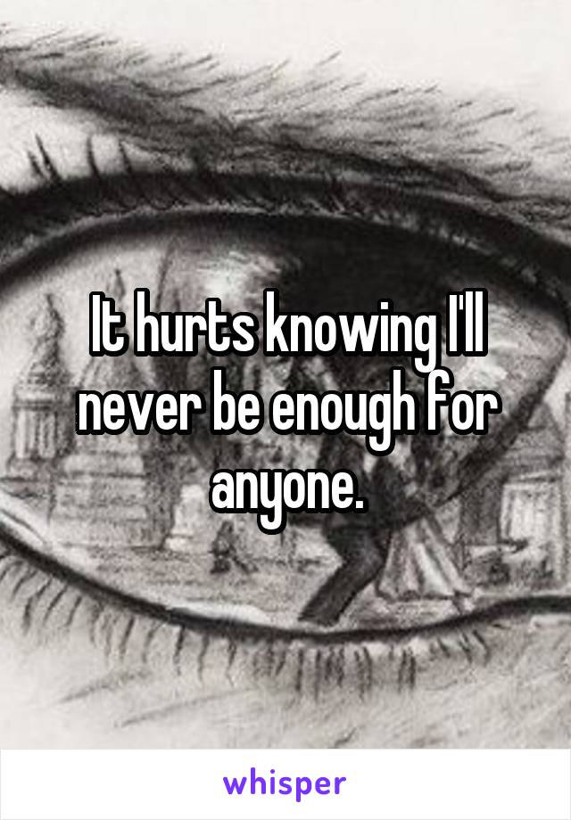 It hurts knowing I'll never be enough for anyone.